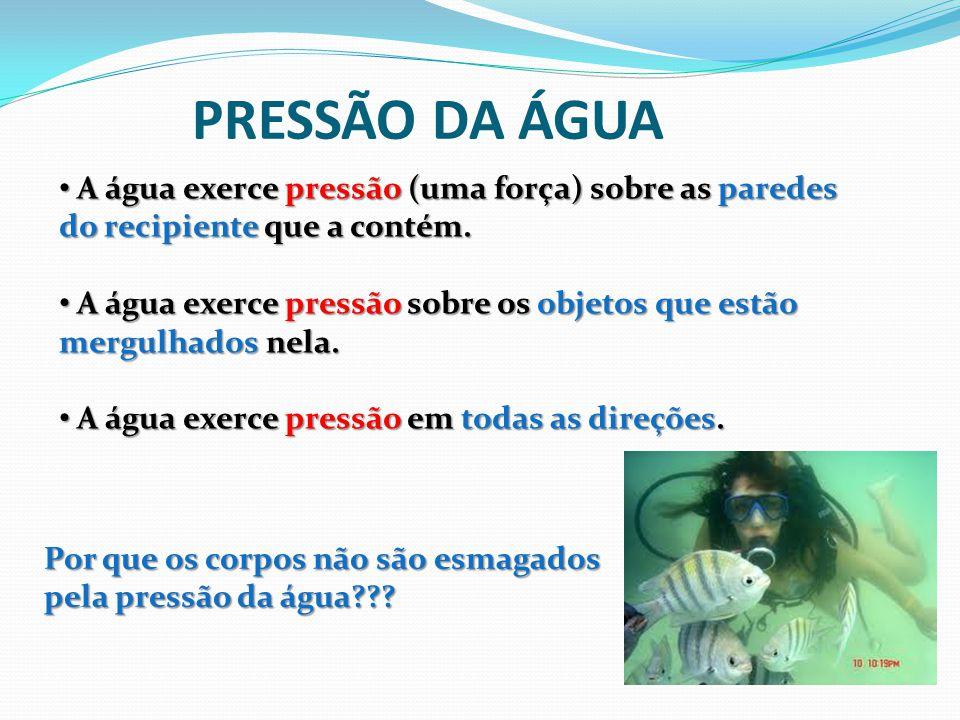 PRESSÃO DA ÁGUA A água exerce pressão (uma força) sobre as paredes do recipiente que a contém.