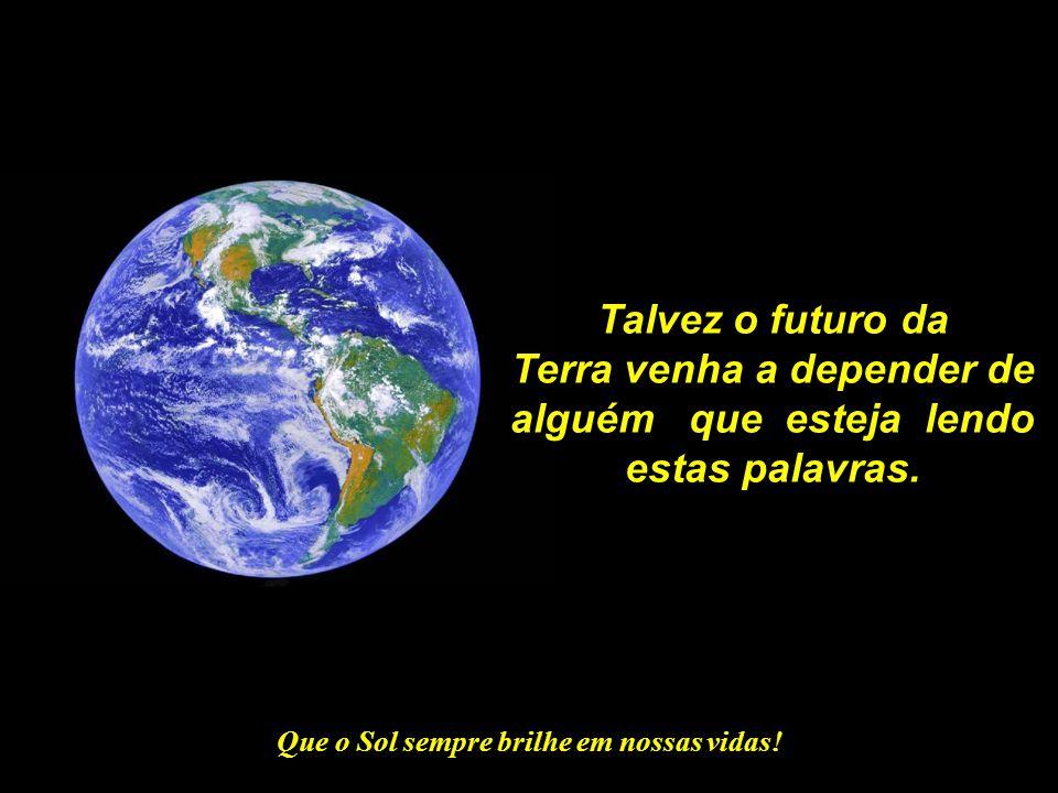 Terra venha a depender de alguém que esteja lendo estas palavras.