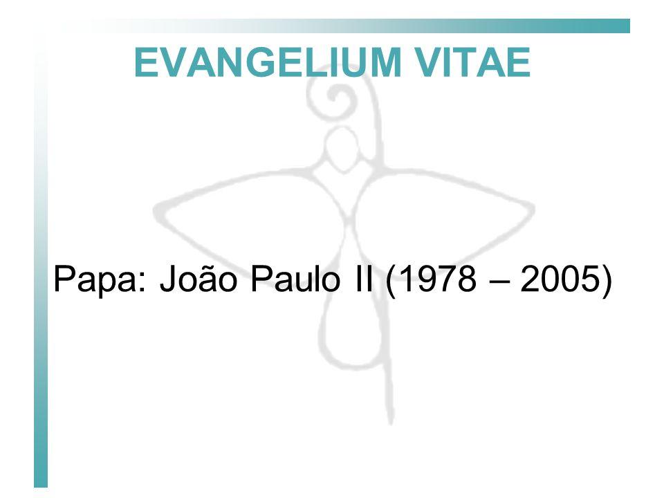 EVANGELIUM VITAE Papa: João Paulo II (1978 – 2005)
