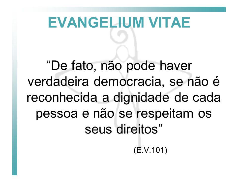 EVANGELIUM VITAE De fato, não pode haver verdadeira democracia, se não é reconhecida a dignidade de cada pessoa e não se respeitam os seus direitos