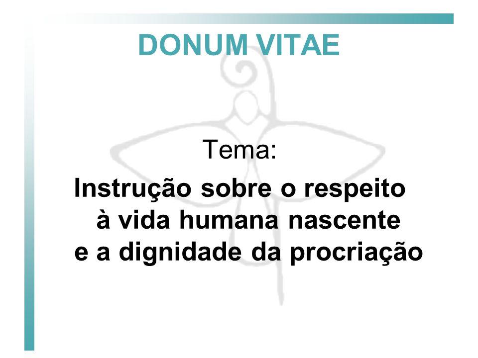 DONUM VITAE Tema: Instrução sobre o respeito à vida humana nascente e a dignidade da procriação