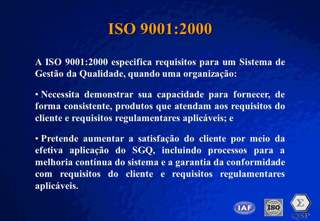 ISO 9001:2000 A ISO 9001:2000 especifica requisitos para um Sistema de Gestão da Qualidade, quando uma organização: