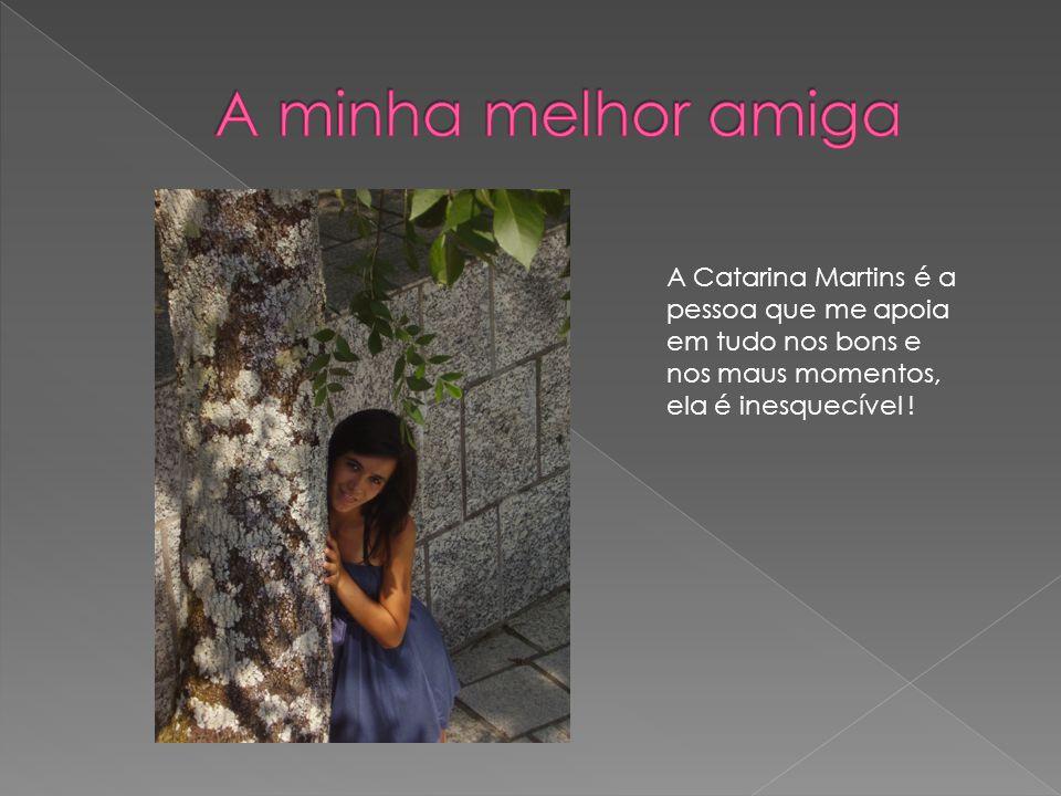 A minha melhor amiga A Catarina Martins é a pessoa que me apoia em tudo nos bons e nos maus momentos, ela é inesquecível !
