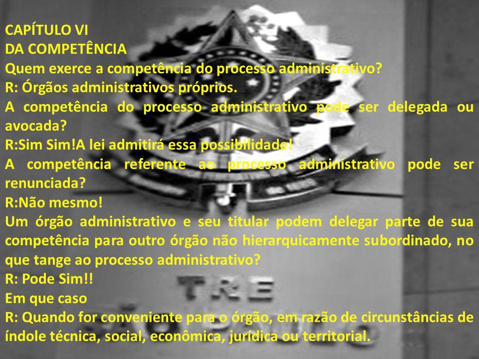 CAPÍTULO VI DA COMPETÊNCIA. Quem exerce a competência do processo administrativo R: Órgãos administrativos próprios.