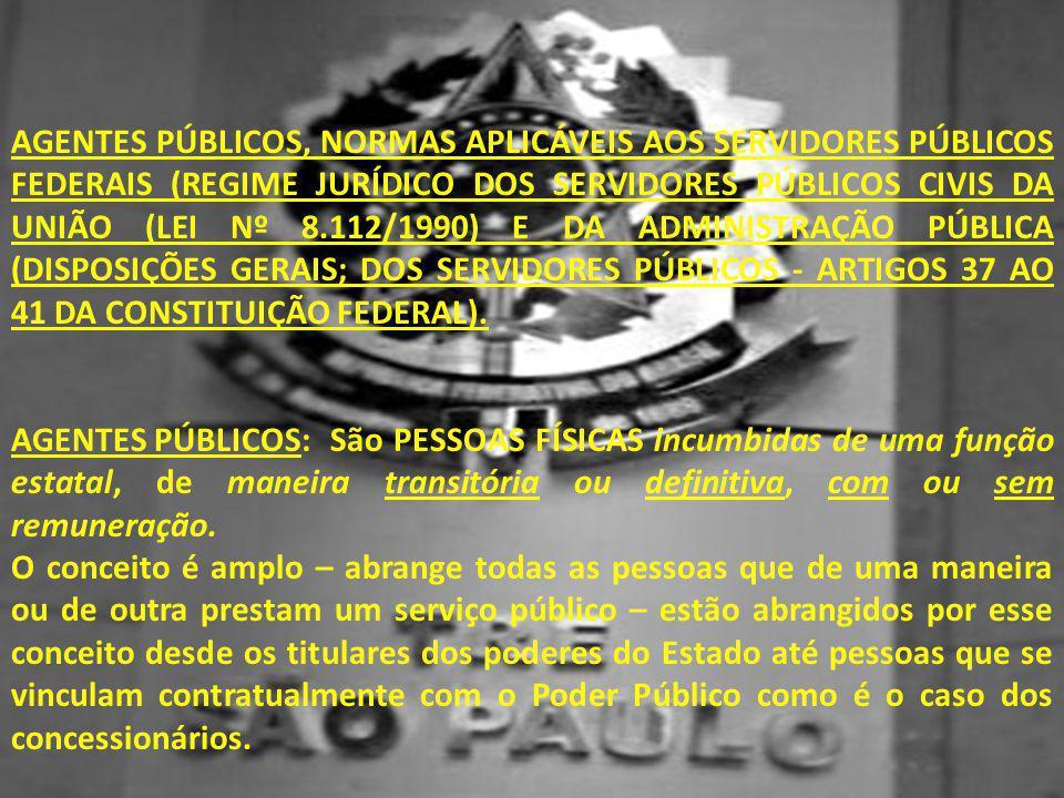 AGENTES PÚBLICOS, NORMAS APLICÁVEIS AOS SERVIDORES PÚBLICOS FEDERAIS (REGIME JURÍDICO DOS SERVIDORES PÚBLICOS CIVIS DA UNIÃO (LEI Nº 8.112/1990) E DA ADMINISTRAÇÃO PÚBLICA (DISPOSIÇÕES GERAIS; DOS SERVIDORES PÚBLICOS - ARTIGOS 37 AO 41 DA CONSTITUIÇÃO FEDERAL).