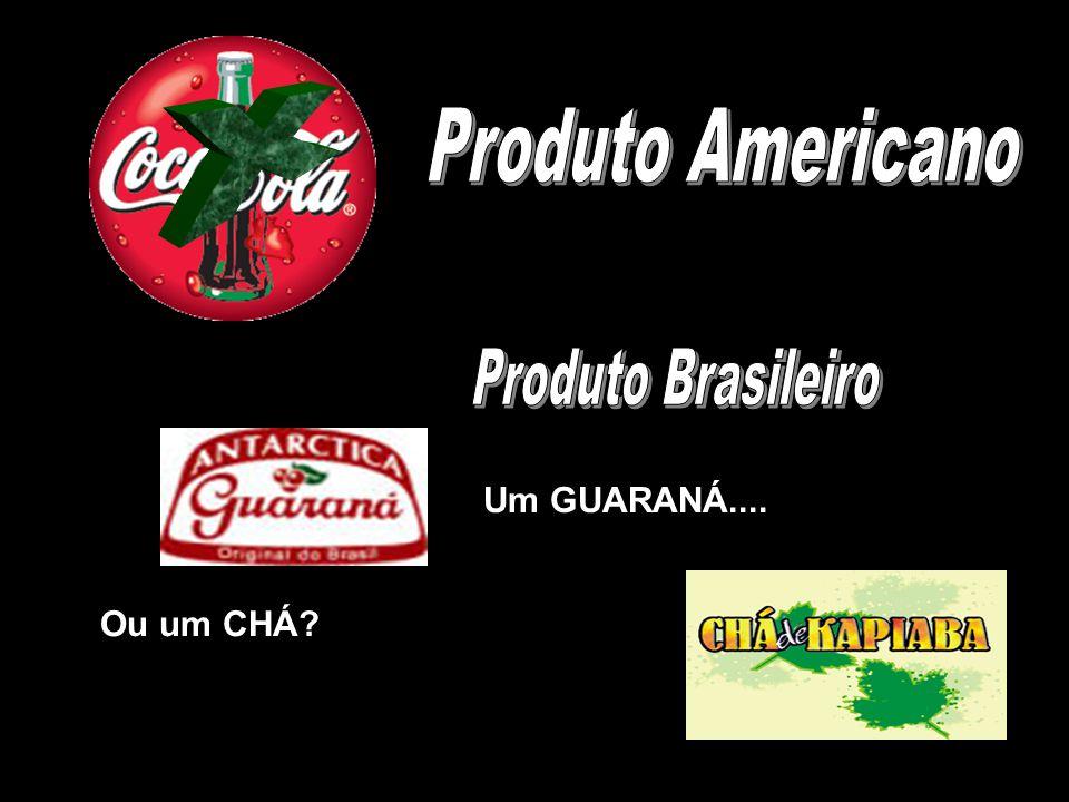 X Produto Americano Produto Brasileiro Um GUARANÁ.... Ou um CHÁ