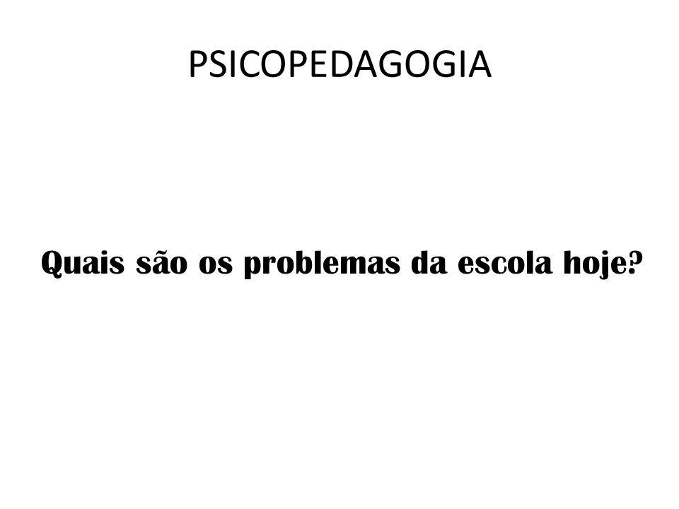 PSICOPEDAGOGIA Quais são os problemas da escola hoje