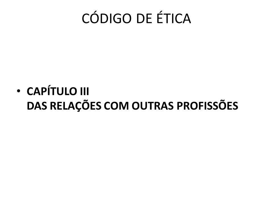 CÓDIGO DE ÉTICA CAPÍTULO III DAS RELAÇÕES COM OUTRAS PROFISSÕES