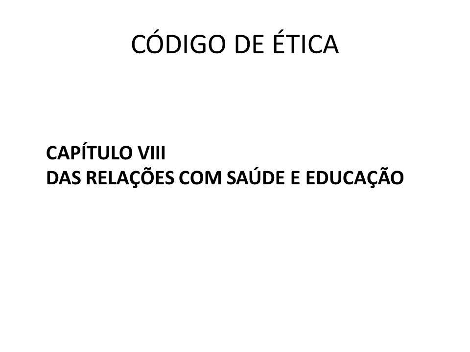 CÓDIGO DE ÉTICA CAPÍTULO VIII DAS RELAÇÕES COM SAÚDE E EDUCAÇÃO