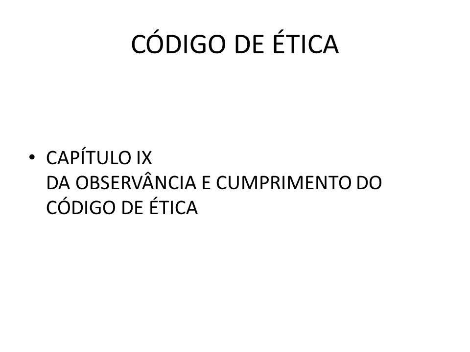 CÓDIGO DE ÉTICA CAPÍTULO IX DA OBSERVÂNCIA E CUMPRIMENTO DO CÓDIGO DE ÉTICA