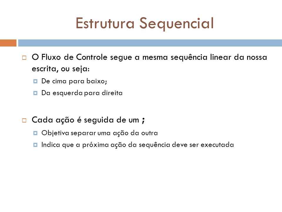 Estrutura Sequencial O Fluxo de Controle segue a mesma sequência linear da nossa escrita, ou seja: