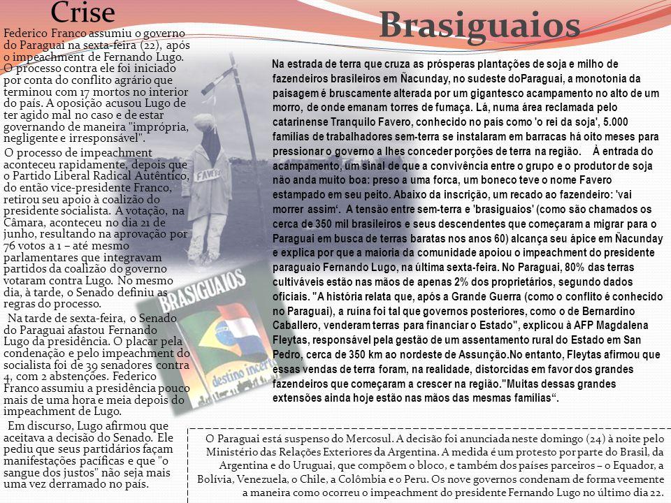 Crise Federico Franco assumiu o governo do Paraguai na sexta-feira (22), após o impeachment de Fernando Lugo. O processo contra ele foi iniciado por conta do conflito agrário que terminou com 17 mortos no interior do país. A oposição acusou Lugo de ter agido mal no caso e de estar governando de maneira imprópria, negligente e irresponsável .