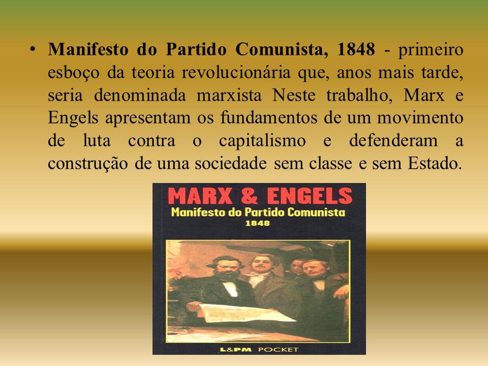 Manifesto do Partido Comunista, 1848 - primeiro esboço da teoria revolucionária que, anos mais tarde, seria denominada marxista Neste trabalho, Marx e Engels apresentam os fundamentos de um movimento de luta contra o capitalismo e defenderam a construção de uma sociedade sem classe e sem Estado.