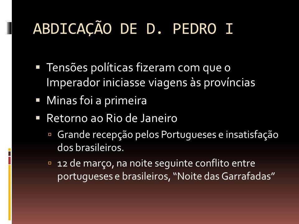 ABDICAÇÃO DE D. PEDRO I Tensões políticas fizeram com que o Imperador iniciasse viagens às províncias.