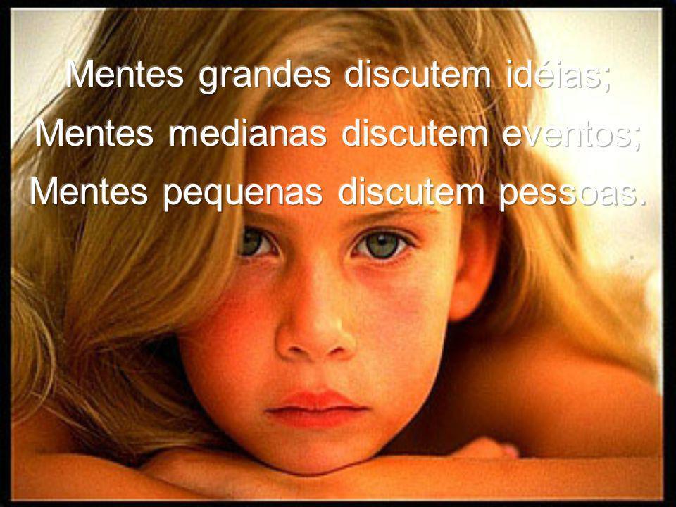 Mentes grandes discutem idéias; Mentes medianas discutem eventos; Mentes pequenas discutem pessoas.