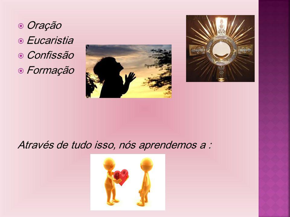 Oração Eucaristia Confissão Formação Através de tudo isso, nós aprendemos a : Evangelizar