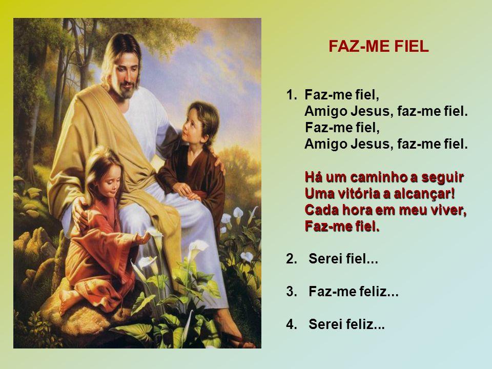 FAZ-ME FIEL Faz-me fiel, Amigo Jesus, faz-me fiel.