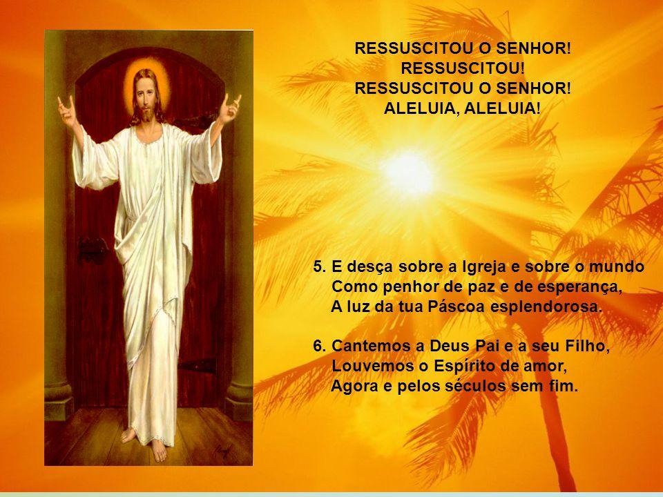 RESSUSCITOU O SENHOR! RESSUSCITOU! ALELUIA, ALELUIA! 5. E desça sobre a Igreja e sobre o mundo. Como penhor de paz e de esperança,