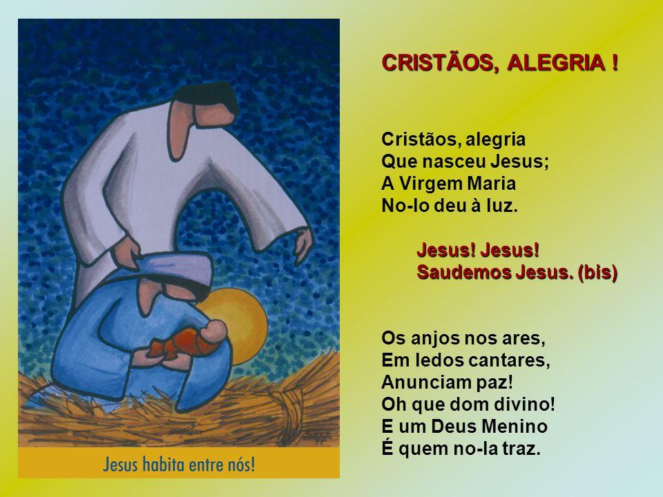 CRISTÃOS, ALEGRIA ! Cristãos, alegria Que nasceu Jesus; A Virgem Maria