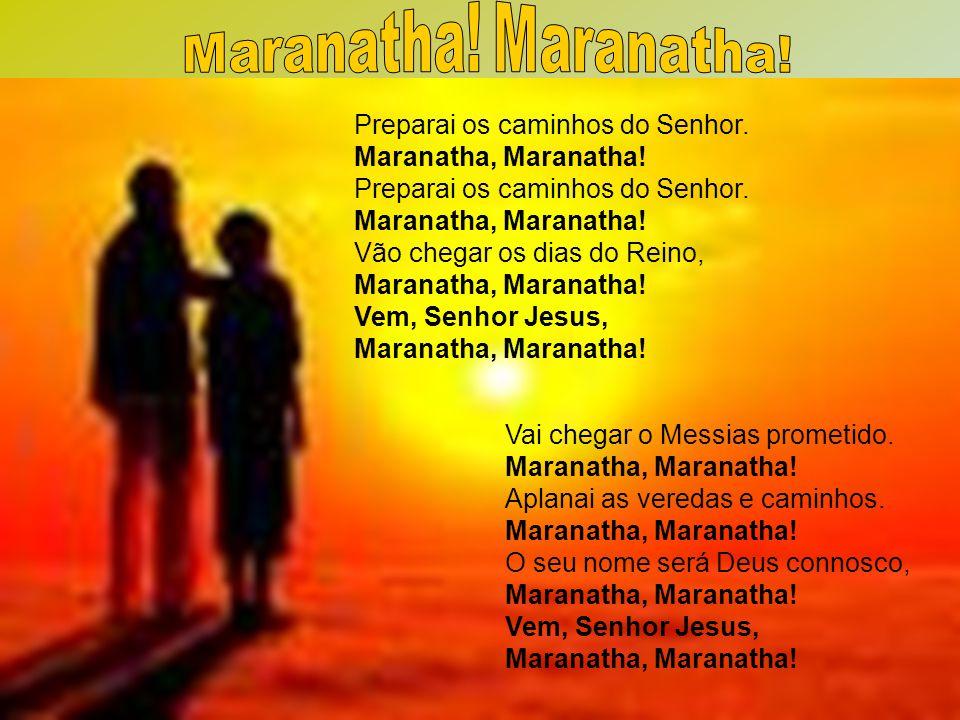 Maranatha! Maranatha! Preparai os caminhos do Senhor. Maranatha, Maranatha! Vão chegar os dias do Reino,
