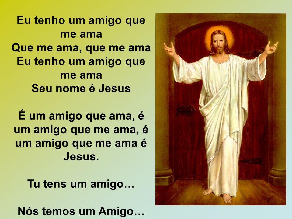 Eu tenho um amigo que me ama Que me ama, que me ama Eu tenho um amigo que me ama Seu nome é Jesus É um amigo que ama, é um amigo que me ama, é um amigo que me ama é Jesus.
