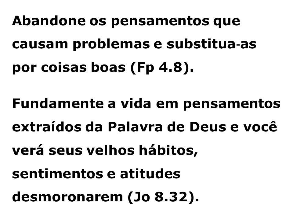 Abandone os pensamentos que causam problemas e substitua‐as por coisas boas (Fp 4.8).