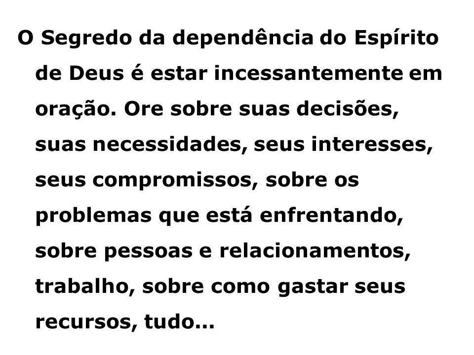 O Segredo da dependência do Espírito de Deus é estar incessantemente em oração.