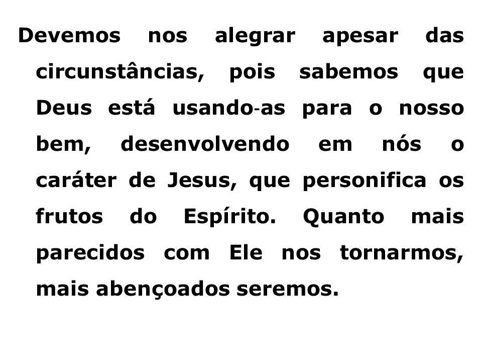 Devemos nos alegrar apesar das circunstâncias, pois sabemos que Deus está usando‐as para o nosso bem, desenvolvendo em nós o caráter de Jesus, que personifica os frutos do Espírito.