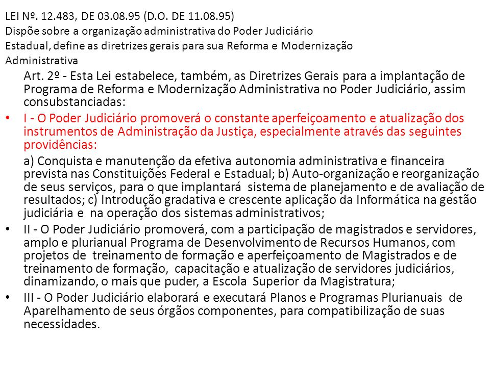 LEI Nº. 12.483, DE 03.08.95 (D.O. DE 11.08.95) Dispõe sobre a organização administrativa do Poder Judiciário Estadual, define as diretrizes gerais para sua Reforma e Modernização Administrativa
