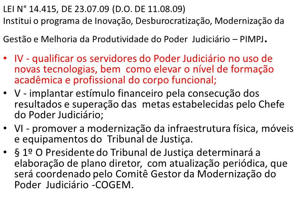 LEI N° 14.415, DE 23.07.09 (D.O. DE 11.08.09) Institui o programa de Inovação, Desburocratização, Modernização da Gestão e Melhoria da Produtividade do Poder Judiciário – PIMPJ.