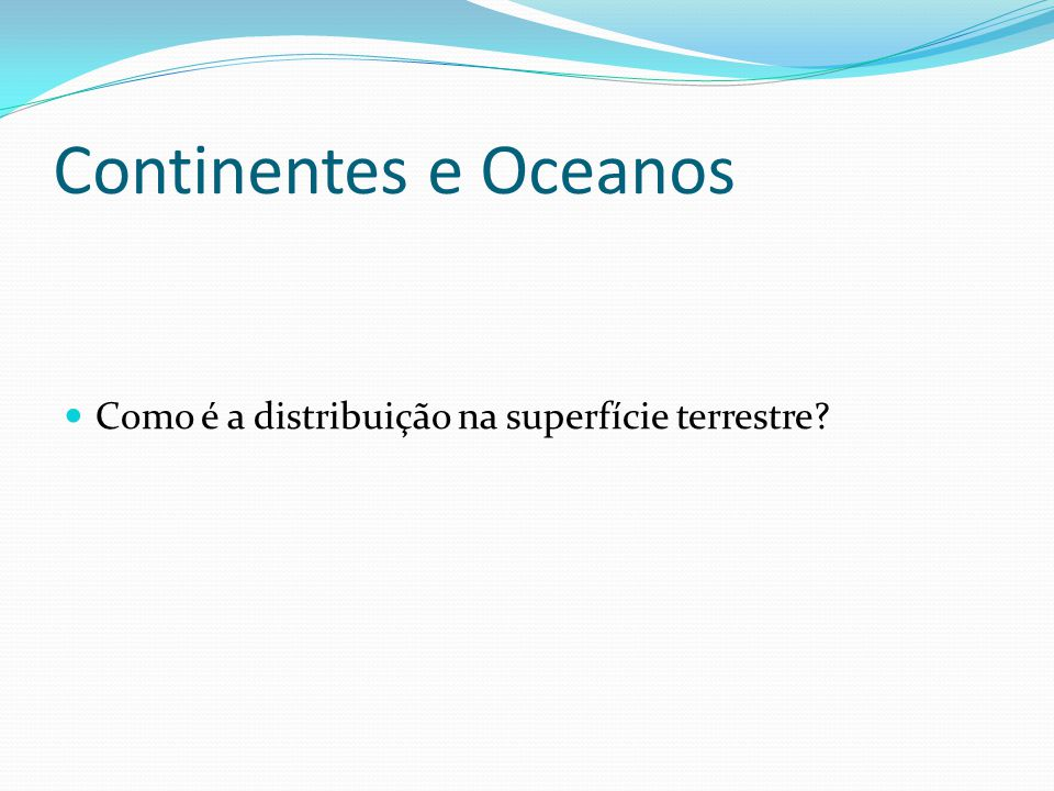 Continentes e Oceanos Como é a distribuição na superfície terrestre