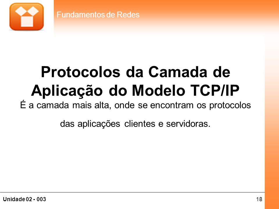 Protocolos da Camada de Aplicação do Modelo TCP/IP É a camada mais alta, onde se encontram os protocolos das aplicações clientes e servidoras.