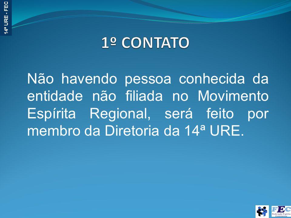 1º CONTATO Não havendo pessoa conhecida da entidade não filiada no Movimento Espírita Regional, será feito por membro da Diretoria da 14ª URE.