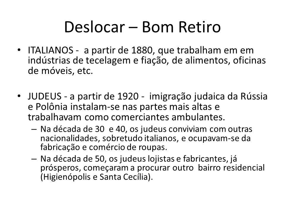 Deslocar – Bom Retiro ITALIANOS - a partir de 1880, que trabalham em em indústrias de tecelagem e fiação, de alimentos, oficinas de móveis, etc.