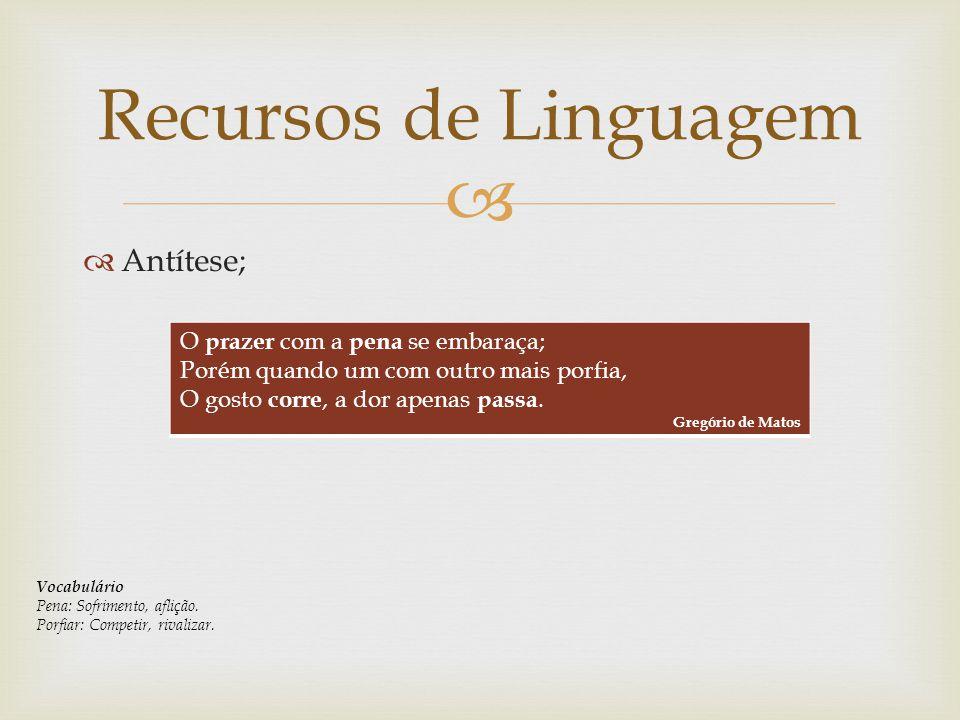 Recursos de Linguagem Antítese; O prazer com a pena se embaraça;