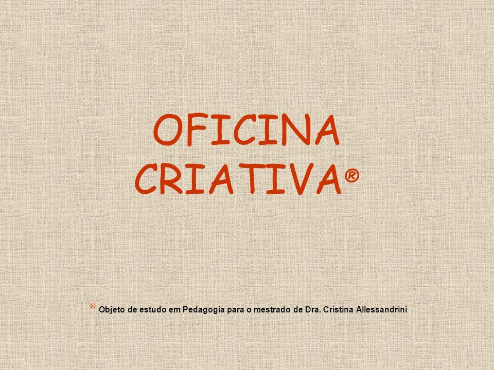 OFICINA CRIATIVA® ® Objeto de estudo em Pedagogia para o mestrado de Dra. Cristina Allessandrini