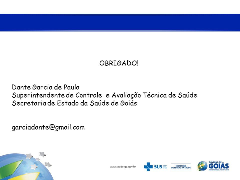 OBRIGADO! Dante Garcia de Paula. Superintendente de Controle e Avaliação Técnica de Saúde. Secretaria de Estado da Saúde de Goiás.