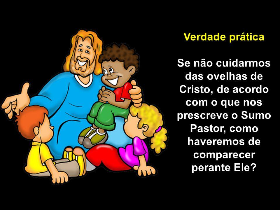 Verdade prática Se não cuidarmos das ovelhas de Cristo, de acordo com o que nos prescreve o Sumo Pastor, como haveremos de comparecer perante Ele