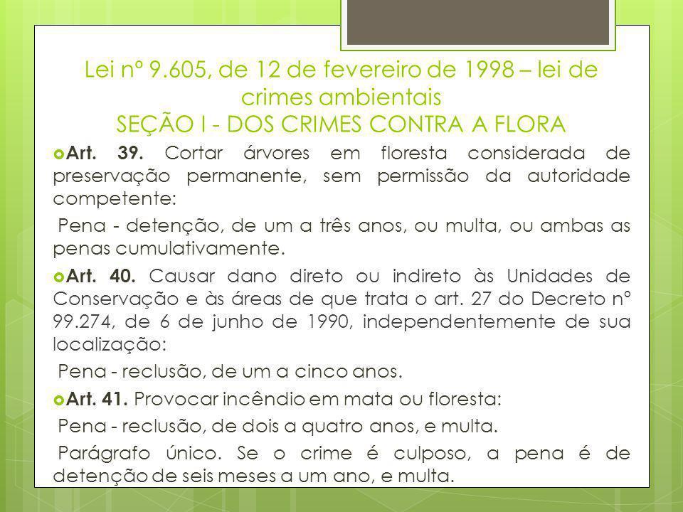 Lei nº 9.605, de 12 de fevereiro de 1998 – lei de crimes ambientais SEÇÃO I - DOS CRIMES CONTRA A FLORA