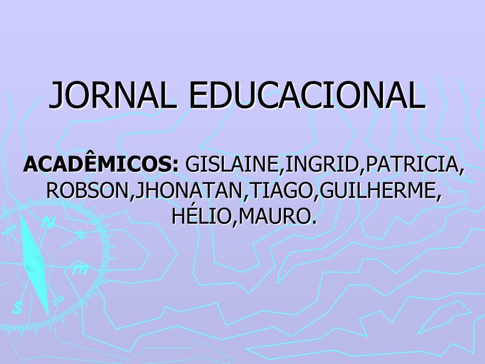 JORNAL EDUCACIONAL ACADÊMICOS: GISLAINE,INGRID,PATRICIA, ROBSON,JHONATAN,TIAGO,GUILHERME, HÉLIO,MAURO.
