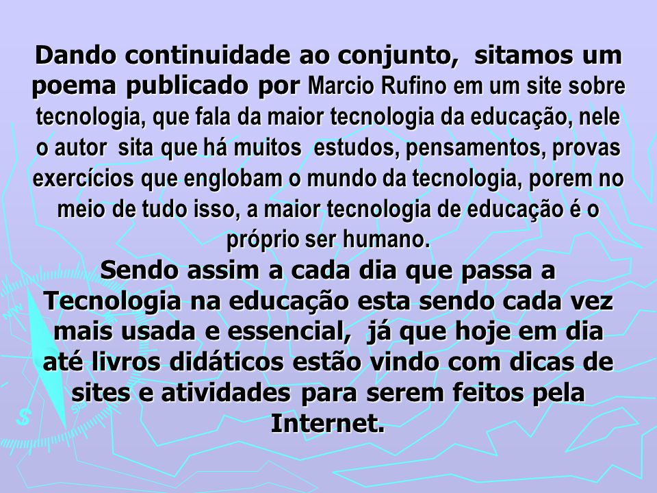 Dando continuidade ao conjunto, sitamos um poema publicado por Marcio Rufino em um site sobre tecnologia, que fala da maior tecnologia da educação, nele o autor sita que há muitos estudos, pensamentos, provas exercícios que englobam o mundo da tecnologia, porem no meio de tudo isso, a maior tecnologia de educação é o próprio ser humano.