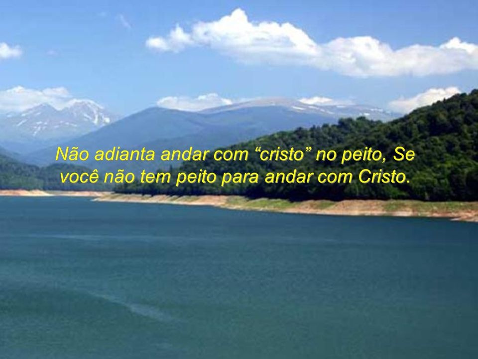 Não adianta andar com cristo no peito, Se você não tem peito para andar com Cristo.