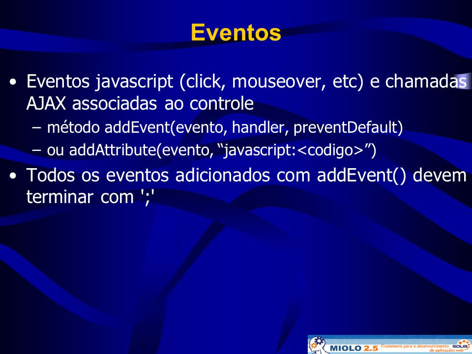 Eventos Eventos javascript (click, mouseover, etc) e chamadas AJAX associadas ao controle. método addEvent(evento, handler, preventDefault)