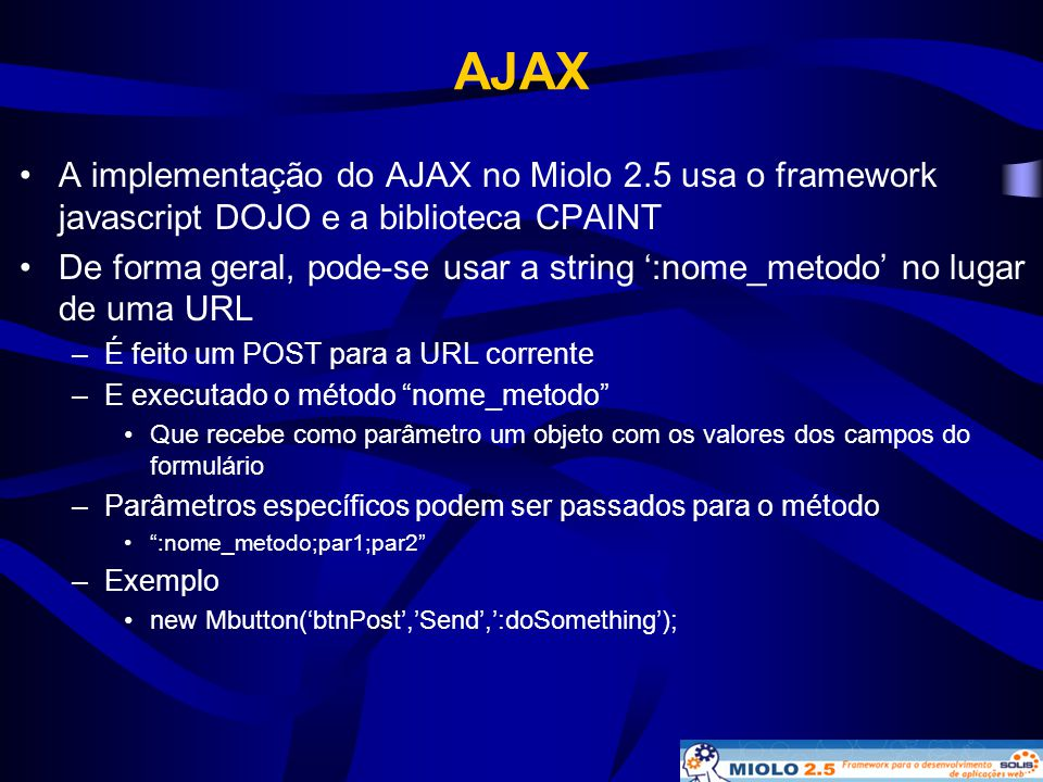 AJAX A implementação do AJAX no Miolo 2.5 usa o framework javascript DOJO e a biblioteca CPAINT.