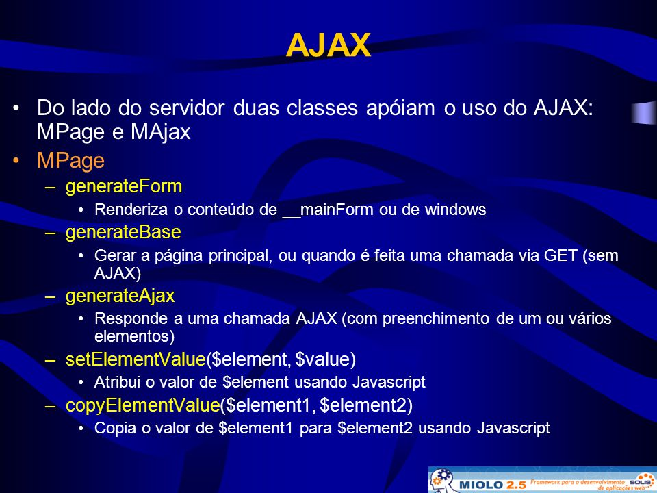 AJAX Do lado do servidor duas classes apóiam o uso do AJAX: MPage e MAjax. MPage. generateForm. Renderiza o conteúdo de __mainForm ou de windows.