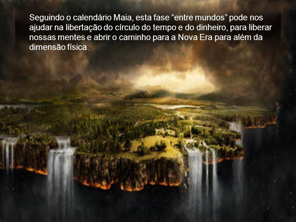 Seguindo o calendário Maia, esta fase entre mundos pode nos ajudar na libertação do círculo do tempo e do dinheiro, para liberar nossas mentes e abrir o caminho para a Nova Era para além da dimensão física.