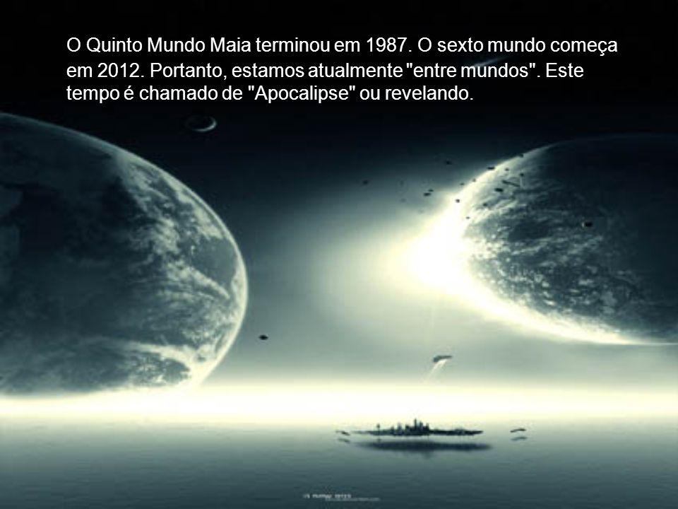 O Quinto Mundo Maia terminou em 1987. O sexto mundo começa em 2012