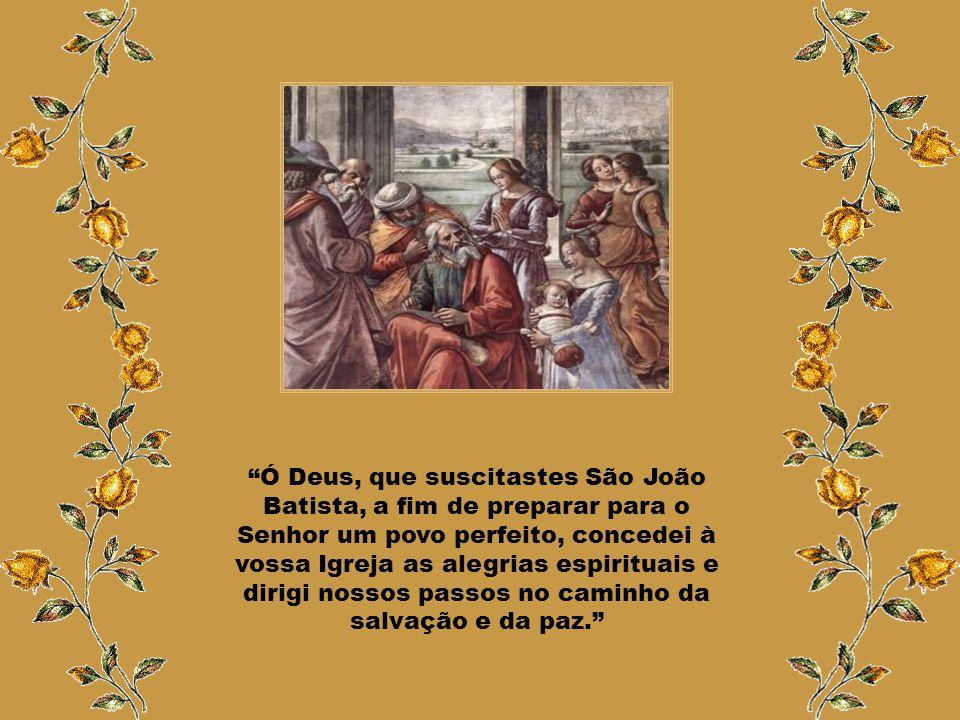 Ó Deus, que suscitastes São João Batista, a fim de preparar para o Senhor um povo perfeito, concedei à vossa Igreja as alegrias espirituais e dirigi nossos passos no caminho da salvação e da paz.