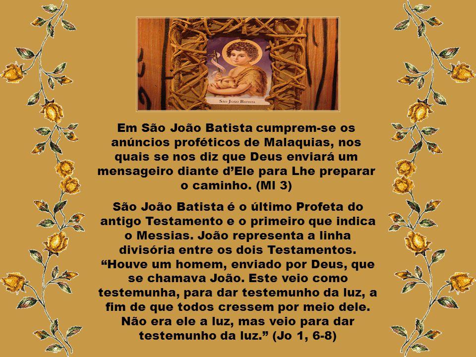 Em São João Batista cumprem-se os anúncios proféticos de Malaquias, nos quais se nos diz que Deus enviará um mensageiro diante d'Ele para Lhe preparar o caminho. (Ml 3)