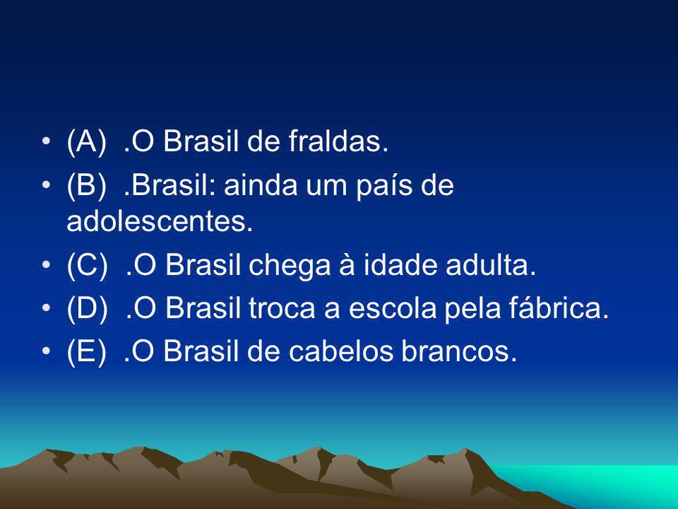 (A) .O Brasil de fraldas. (B) .Brasil: ainda um país de adolescentes. (C) .O Brasil chega à idade adulta.